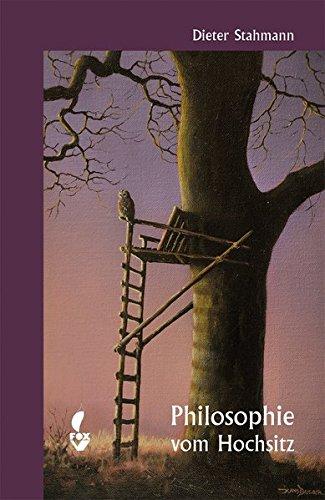 Philosophie vom Hochsitz: 32 Standpunkte zu Ethik, Natur, Jagd und Jäger