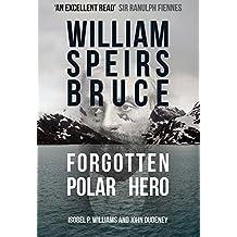 William Speirs Bruce: Forgotten Polar Hero