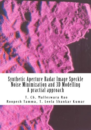 Synthetic Aperture Radar Image Speckle Noise Minimization and 3D Modelling: Synthetic Aperture Radar Image Speckle Noise Minimization and 3D Modelling, A practical approach
