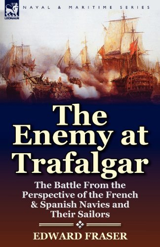 The Enemy at Trafalgar: the Battle From the Perspective of the French & Spanish Navies and Their Sailors by Edward Fraser (2012-04-16)