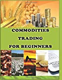 Commodities Trading for Beginners: Commodity Trading Tips To Earn High Profits (Commodity Trading Book)
