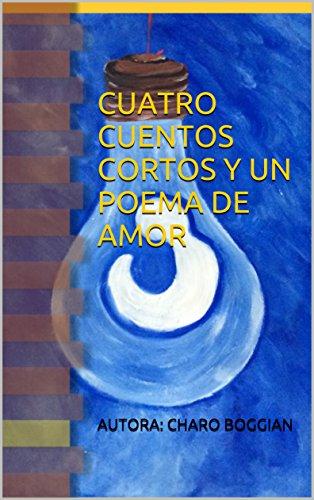 Cuatro Cuentos Cortos Y Un Poema De Amor por Por: Charo Boggian