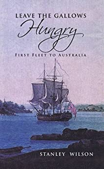 LEAVE THE GALLOWS HUNGRY - First Fleet to Australia by Stanley Wilson by [Wilson, Stanley]
