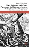 War, Religion and Court Patronage in Habsburg Austria: The Social and Cultural Dimensions of Political Interaction, 1521-1622 (Studies in Modern History)