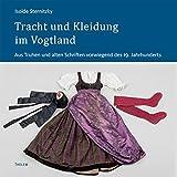Tracht und Kleidung im Vogtland: Aus Truhen und alten Schriften vorwiegend des 19. Jahrhunderts