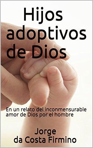 Hijos adoptivos de Dios: En un relato del inconmensurable amor de Dios por el hombre (Spanish Edition)
