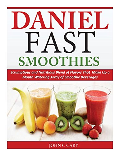 Daniel Fast Smoothies: Scrumptious and Nutritious Blend of Flavors That Make Up a Mouth Watering Array of Smoothie Beverages (Daniel Smoothie)