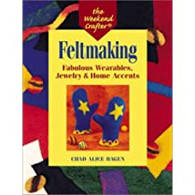 Feltmaking: Fabulous Wearables, Jewelry & Home Accents (The Weekend Crafter)