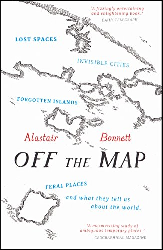 Off the Map: Lost Spaces, Invisible Cities, Forgotten Islands, Feral Places and What They Tell Us About the World par Alastair Bonnett