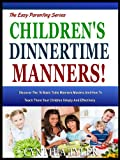 CHILDREN'S DINNERTIME MANNERS: Discover The 16 Basic Table Manners Maxims And How To Teach Them Your Children Simply And Effectively (The Easy Parenting Series Book 7)