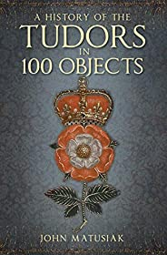 A History of the Tudors in 100 Objects (English Edition)