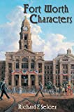 Fort Worth Characters by Richard F. Selcer (2009-10-28)