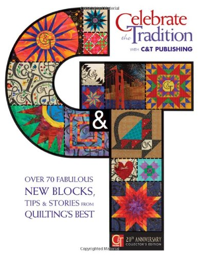 Celebrate the Tradition With C&t Publishing: Over 70 Fabulous New Blocks, Tips & Stories from Quilting's Best: Over 70 Fabulous New Blocks, Tips & ... Twentieth Anniversary Collectors Edition -