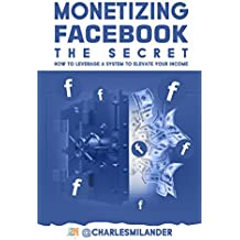 MONETIZING FACEBOOK - THE SECRET: How to Leverage a System to Elevate your Income