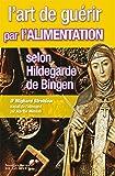 L'art de guérir par l'alimentation selon Hildegarde de Bingen : Recettes, traitements et régimes (Médecine)