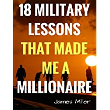 18 MILITARY LESSONS THAT MADE ME A MILLIONAIRE: Secrets of the Millionaire Mind,How to be a Billionaire,How to Make Money (English Edition)