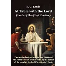At Table with the Lord - Foods of the First Century by E. G. Lewis (2013-04-16)