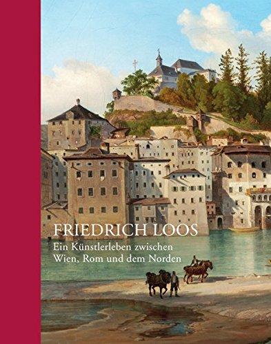 Friedrich Loos: Ein Künstlerleben zwischen Wien, Rom und dem Norden