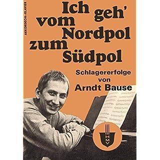 Ich geh' vom Nordpol zum Südpol: Schlagererfolge von Arndt Bause (German Edition)