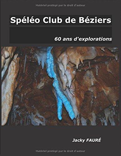 Spéléo Club de Béziers, 60 ans d'explorations par M Jacky FAURÉ