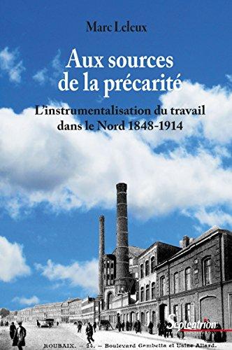 Aux sources de la prcarit: L'instrumentalisation du travail dans le Nord 1848-1914