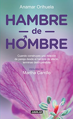 Hambre de hombre: Cuando construyes una relación de pareja desde el hambre de afecto, terminas des por Anamar Orihuela
