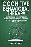 Cognitive Behavioral Therapy: Comprehensive Beginner's Guide to Cognitive behavioral Therapy for overcoming psychological problems.: Volume 1