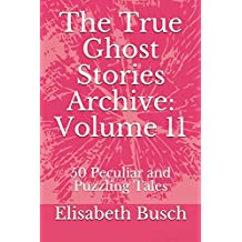 The True Ghost Stories Archive: Volume 11: 50 Peculiar and Puzzling Tales
