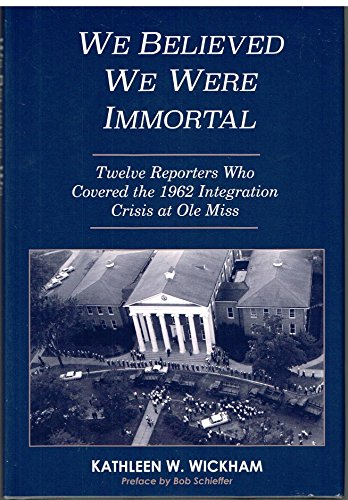 We Believed We Were Immortal: Twelve Reporters Who Covered the 1962 Integration Crisis at Ole Miss