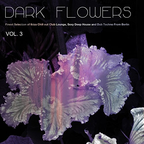 Dark Flowers, Vol. 3 - Finest Selection of Ibiza Chill out Club Lounge, Sexy Deep House and Dub Techno from Berlin