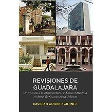 Revisiones de Guadalajara: Un vistazo a la arquitectura, el urbanismo y la historia de Guadalajara, Jalisco. (Spanish Edition)