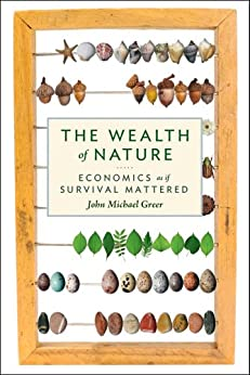 The Wealth of Nature: Economics as if Survival Mattered by [Greer, John Michael]