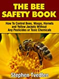 The Bee Safety Book: How To Control Bees, Wasps, Hornets, and Yellow Jackets Without Any Pesticides or Toxic Chemicals (Natural Pest Control Book 8)
