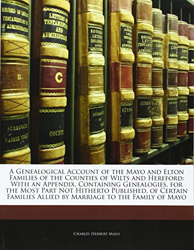 A Genealogical Account of the Mayo and Elton Families of the Counties of Wilts and Hereford: With an Appendix, Containing Genealogies, for the Most ... Allied by Marriage to the Family of Mayo