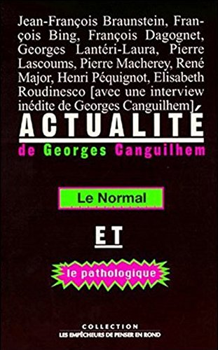 Actualit de Georges Canguilhem - Le normal et le pathologique. Actes du Xe colloque de la Socit internationale d'histoire de la psychiatrie et de la psychanalyse