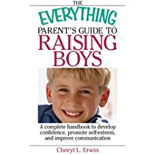 The Everything Parent's Guide To Raising Boys: A Complete Handbook to Develop Confidence, Promote Self-esteem, And Improve Communication (Everything (Parenting))