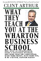 What They Teach You At The Wharton Business School: How To Be An Entrepreneur, Start A Successful Business, Sell More Than The Competition, Make More ... Be A Better Person, And Live A Happier Life by Clint Arthur (2011-03-13)