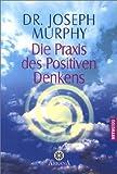 Die Praxis des Positiven Denkens - Joseph Murphy