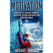Motivation: Strategies to Positive Thinking, Discipline, Staying Motivated and Achieving Goals (Motivation,positive thinking,discipline,staying motivated,achieving ... (English Edition)