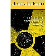 A flash of radioactive material (English Edition)