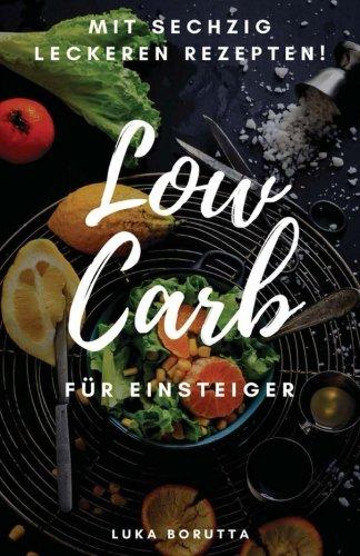 Low Carb für Einsteiger: Was ist es und wie funktioniert es? + 60 leckere Rezepte! Wie Es Funktioniert