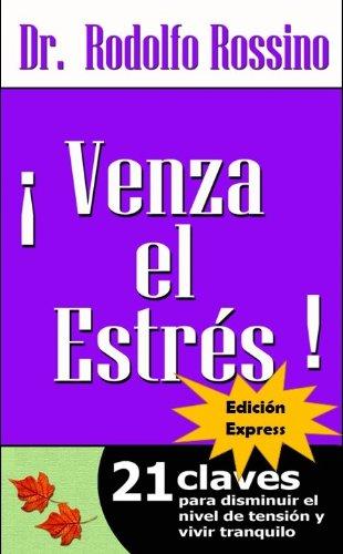 Venza El Estrés (Edición Express) Para gente ocupada (Venza El Estrés 21 claves para disminuir el nivel de tensión y vivir tranquilo) por Dr. Rodolfo  Rossino