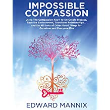 Impossible Compassion: Use The Compassion Key to Un-Create Disease, Save the Environment, Transform Relationships... and Do All Sorts of Other Good Things ... and Everyone Else (English Edition)