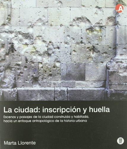 La ciudad: inscripción y huella: Escenas y paisajes de la ciudad construida y habitada: hacia un enfoque antropológico de la historia urbana (Col·lecció d'Arquitectura)