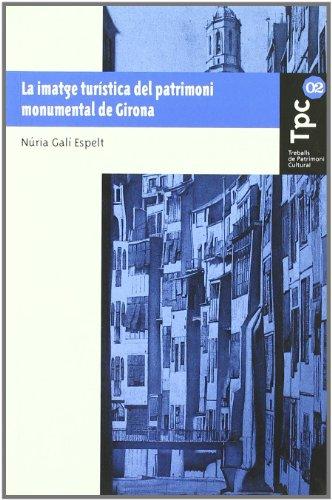 La imatge turística del patrimoni monumental de Girona (Treballs de Patrimoni Cultural) por Núria Galí