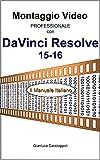 Montaggio Video professionale con DaVinci Resolve 15-16: Il Manuale Italiano