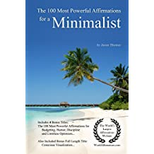 Affirmation | The 100 Most Powerful Affirmations for a Minimalist — With 4 Positive Daily Self Affirmation Bonus Books on Budgeting, Humor, Discipline ... Optimism — for Men & Women (English Edition)