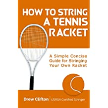 How to String a Tennis Racket: A Simple Concise Guide for Stringing your own Racket (English Edition)
