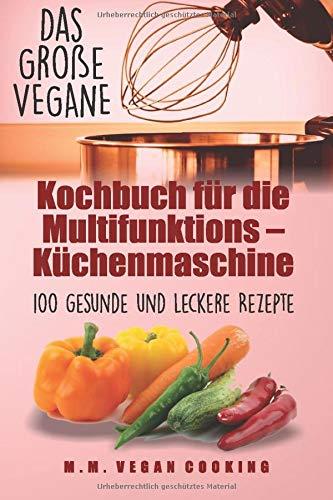 Das Große VEGANE Kochbuch für die Multifunktions - Küchenmaschine: 100 gesunde und leckere Rezepte