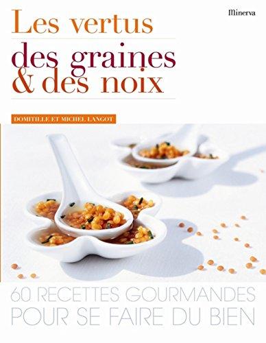 Les vertus des graines et des noix : 60 Recettes gourmandes pour se faire du bien